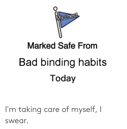 Marked Safe: My chest  Marked Safe From  Bad binding habits  Today I'm taking care of myself, I swear.