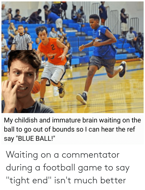 """The Ref: My childish and immature brain waiting on the  I can hear the ref  ball to go out of bounds so  say """"BLUE BALL!""""  2u Waiting on a commentator during a football game to say """"tight end"""" isn't much better"""