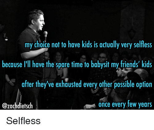Friends, Kids, and Time: my choice not to have kids is actually very selfless  because I'll have the spare time to babysit my friends' kids  after they've exhausted every other possible option  once every few years  @zachdietsch Selfless