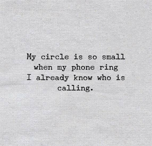 Phone, Who, and Ring: My circle is so small  when my phone ring  I already know who is  calling.