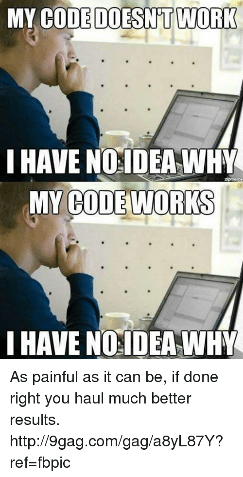 My Code Doesnt Work: MY CODE DOESNT WORK  I HAVE NO IDEA WHY  MY CODE WORKS  HAVE NO IDEA WHY As painful as it can be, if done right you haul much better results. http://9gag.com/gag/a8yL87Y?ref=fbpic