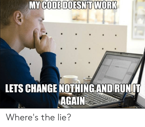 My Code Doesnt Work: MY CODE DOESNT WORK  LETS CHANGE NOTHING AND RUN IT  AGAIN  quickhheme.co Where's the lie?