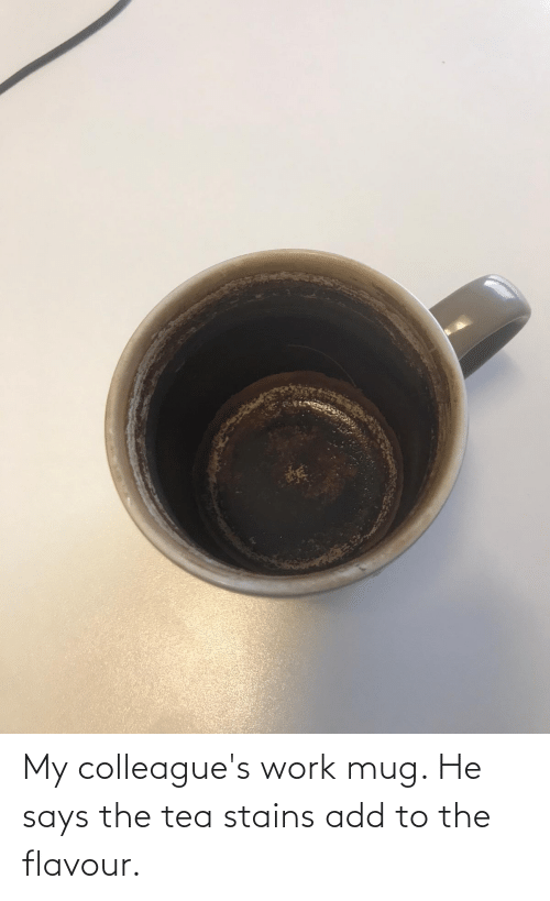 colleagues: My colleague's work mug. He says the tea stains add to the flavour.