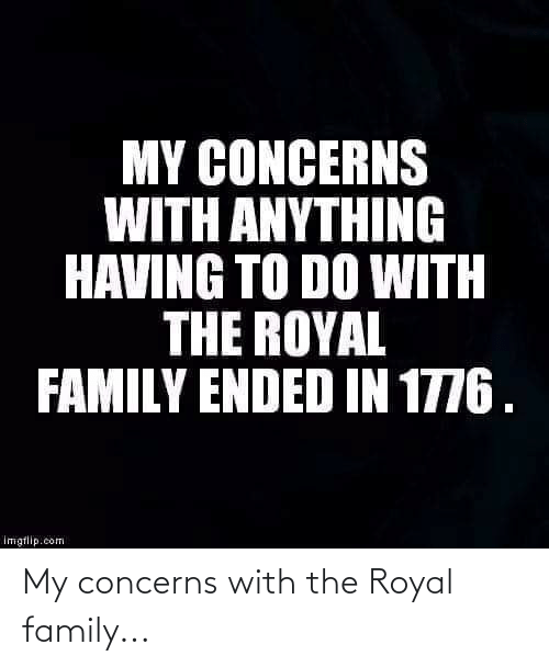 Royal family: My concerns with the Royal family...