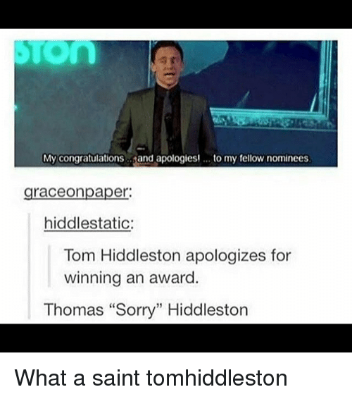 """Hiddlestoners: My congratulations  and apologies! to my fellow nominees  graceonpaper:  hiddlestatic:  Tom Hiddleston apologizes for  winning an award  Thomas """"Sorry"""" Hiddleston What a saint tomhiddleston"""
