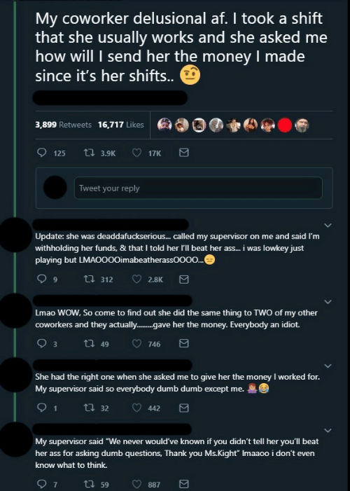 "Af, Ass, and Dumb: My coworker delusional af. I took a shift  that she usually works and she asked me  how will I send her the money I made  since it's her shifts.  ea00)  3,899 Retweets 16,717 Likes  Tweet your reply  Update: she was deaddafuckserious... called my supervisor on me and said I'm  withholding her funds, & that I told her I'll beat her ass... i was lowkey just  playing but L  imabeatherassOOOO  Lmao WOW, So come to find out she did the same thing to TWO of my other  coworkers and they actually..e her the money. Everybody an idiot.  She had the right one when she asked me to give her the money I worked for  My supervisor said so everybody dumb dumb except me.  91  ㅇ4423  t. 32  My supervisor said ""We never would've known if you didn't tell her you'll beat  her ass for asking dumb questions, Thank you Ms.Kight"" Imaaoo i don't even  know what to think."