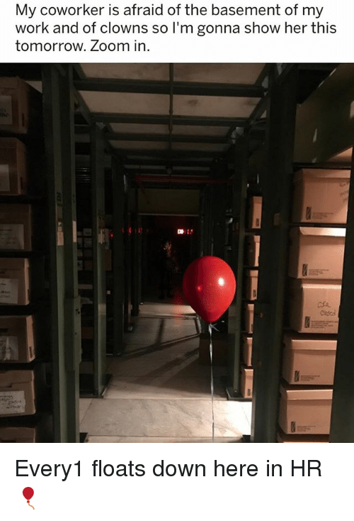 zoom ins: My coworker is afraid of the basement of my  work and of clowns so I'm gonna show her thi:s  tomorrow. Zoom in  마: Every1 floats down here in HR 🎈