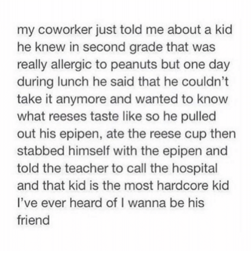 Reese's: my coworker just told me about a kid  he knew in second grade that was  really allergic to peanuts but one day  during lunch he said that he couldn't  take it anymore and wanted to know  what reeses taste like so he pulled  out his epipen, ate the reese cup then  stabbed himself with the epipen and  told the teacher to call the hospital  and that kid is the most hardcore kid  l've ever heard of I wanna be his  friend