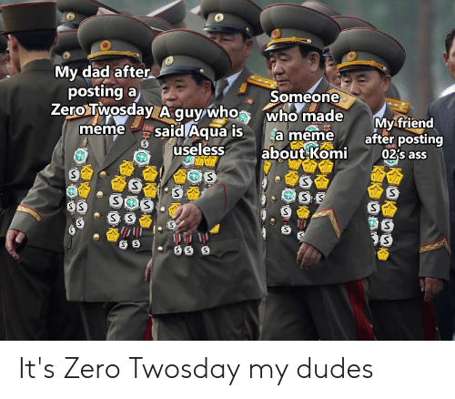 Who Meme: My dad after  posting a  Zero Twosday Aguy who  meme  Someone  who made  a meme  about Komi  My friend  after posting  02's ass  said Aqua is  useless  SS  SS  S S It's Zero Twosday my dudes