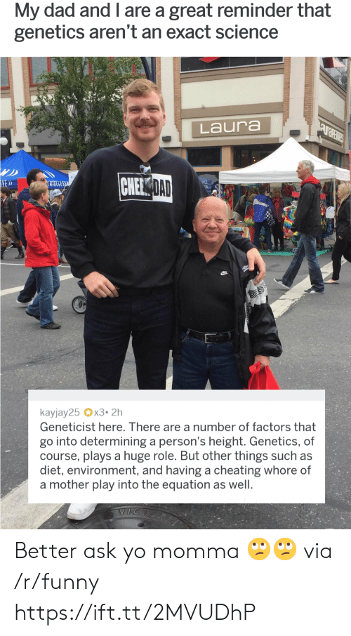 Factors: My dad and I are a great reminder that  genetics aren't an exact science  Laura  NEE  DAD  ED  RESE  kayjay25 x3.2h  Geneticist here. There are a number of factors that  go into determining a person's height. Genetics, of  course, plays a huge role. But other things such as  diet, environment, and having a cheating whore of  a mother play into the equation as well Better ask yo momma 🙄🙄 via /r/funny https://ift.tt/2MVUDhP