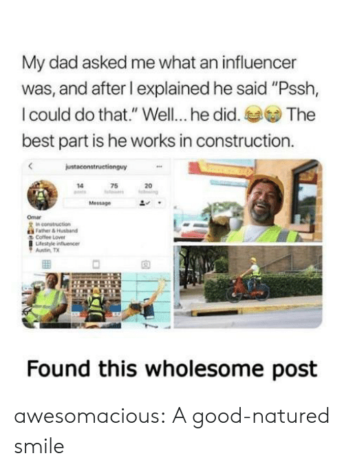 "Construction: My dad asked me what an influencer  was, and after l explained he said ""Pssh,  I could do that."" Well... he did.  The  best part is he works in construction.  justaconstructionguy  75  14  20  ng  Message  Omar  In construction  Father&Husband  Coffee Lover  Lifestyle influencer  Austin TX  Found this wholesome post awesomacious:  A good-natured smile"