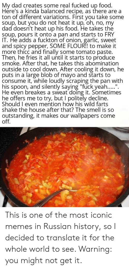 """Dad, Food, and Memes: My dad creates some real fucked up food.  Hére's a kinda balanced recipe, as there are a  ton of different variations. First you take some  soup, but you do not heat it up, oh, no, my  dad doesn't heat up his food. He takes the  Soup, pours it onto a pan and starts to FRY  IT. He adds a fuckton of onion, garlic, sweet  and spicy pepper, SOME FLOURI! to make it  more'thicc and finally some tomato paste.  Then, he fries it all until it starts to produce  smoke. After that, he takes this abomination  outside to cool down. After cooling it down, he  puts in a large blob of mayo and starts to  consume it, while loudly scraping the pan with  his spoon, and silently saying """"fuck yeah.....""""  He even breakes a sweat doing it. Sometimes  he offers me to try, but I politely decline.  Should I even mention how his wild farts  shake the house after that? The smell is so  outstanding, it makes our wallpapers come  off. This is one of the most iconic memes in Russian history, so I decided to translate it for the whole world to see. Warning: you might not get it."""