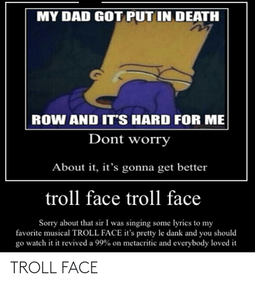 troll face: MY DAD GOT PUT IN DEATH  ROW AND IT'S HARD FOR ME  Dont worry  About it, it's gonna get better  troll face troll face  Sorry about that sir I was singing some lyrics to my  favorite musical TROLL FACE it's pretty le dank and you should  go watch it it revived a 99% on metacritic and everybody loved it TROLL FACE