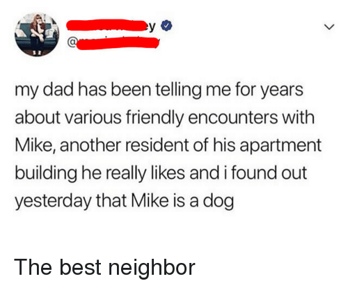 Dad, Best, and Been: my dad has been telling me for years  about various friendly encounters with  Mike, another resident of his apartment  building he really likes and i found out  yesterday that Mike is a dog The best neighbor