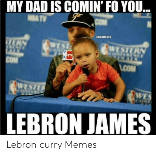 Lebron Curry: MY DAD IS COMIN'FO YOU  @NBAMEMES  LEBRON JAMES Lebron curry Memes