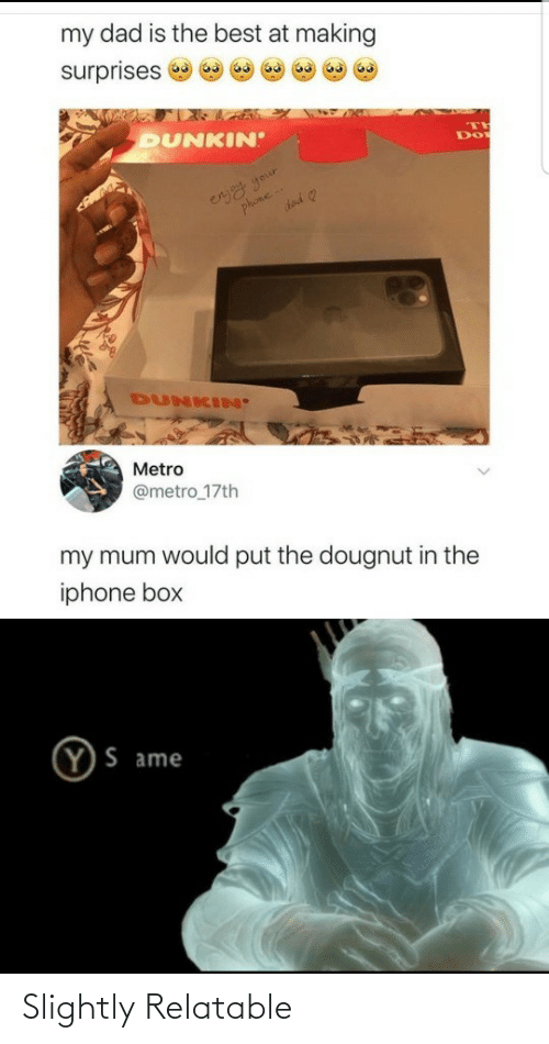 Dad, Iphone, and Phone: my dad is the best at making  surprises  DUNKIN  eryy your  phone  DUNKIN'  Metro  @metro_17th  my mum would put the dougnut in the  iphone box  Y)S ame Slightly Relatable