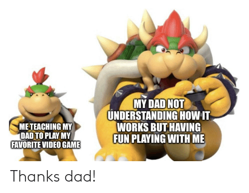 thanks dad: MY DAD NOT  UNDERSTANDINGHOW IT  WORKS BUT HAVING  FUN PLAYING WITH ME  METEACHING MY  DAD TO PLAY MY  FAVORITE VIDEO GAME Thanks dad!