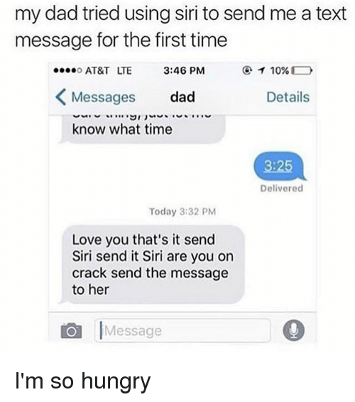 Aing: my dad tried using siri to send me a text  message for the first time  AT&T LTE  Messages dad  know what time  3:46 PM  Details  3:25  Delivered  Today 3:32 PM  Love you that's it send  Siri send it Siri are you on  crack send the message  to her  Message I'm so hungry