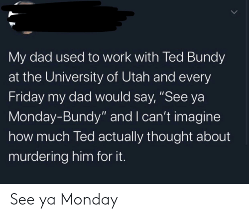 """Dad, Friday, and Ted: My dad used to work with Ted Bundy  at the University of Utah and every  Friday my dad would say, """"See ya  Monday-Bundy"""" and I can't imagine  how much Ted actually thought about  murdering him for it. See ya Monday"""