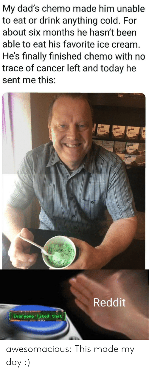 Reddit, Tumblr, and Blog: My dad's chemo made him unable  to eat or drink anything cold. For  about six months he hasn't been  able to eat his favorite ice cream.  He's finally finished chemo with no  trace of cancer left and today he  sent me this:  Reddit  Everyone 1iked that awesomacious:  This made my day :)