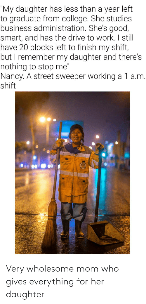 "College, Work, and Business: ""My daughter has less than a year left  to graduate from college. She studies  business administration. She's good,  smart, and has the drive to work. I still  have 20 blocks left to finish my shift,  but I remember my daughter and there's  nothing to stop me""  Nancy. A street sweeper working a 1 a.m.  shift  II Very wholesome mom who gives everything for her daughter"