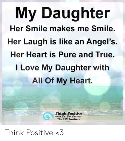 Love, Memes, and True: My Daughter  Her Smile makes me Smile.  Her Laugh is like an Angel's  Her Heart is Pure and True.  I Love My Daughter with  All Of My Heart.  Think Positive  with D. Deb Sandella  The RIM Institute Think Positive <3
