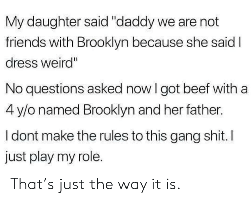 "Beef, Friends, and Weird: My daughter said ""daddy we are not  friends with Brooklyn because she said I  dress weird""  No questions asked now I got beef with a  4 y/o named Brooklyn and her father.  I dont make the rules to this gang shit. I  just play my role. That's just the way it is."