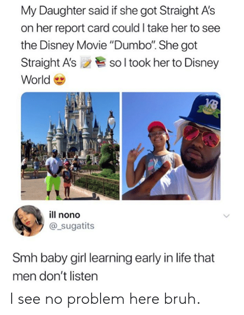 "Bruh, Dank, and Disney: My Daughter said if she got Straight A's  on her report card could I take her to see  the Disney Movie ""Dumbo. She got  Straight A'ssol took her to Disney  World  ill nono  @_sugatits  Smh baby girl learning early in life that  men don't listen I see no problem here bruh."