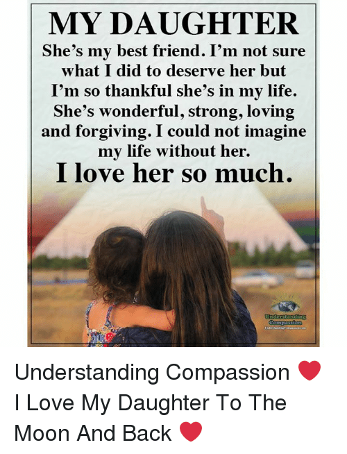 Best Friend, Life, and Love: MY DAUGHTER  She's my best friend. I'm not sure  what I did to deserve her but  I'm so thankful she's in my life.  She's wonderful, strong, loving  and forgiving. I could not imagine  mv life without her.  I love her so much.  Comp Understanding Compassion ❤️  I Love My Daughter To The Moon And Back ❤️
