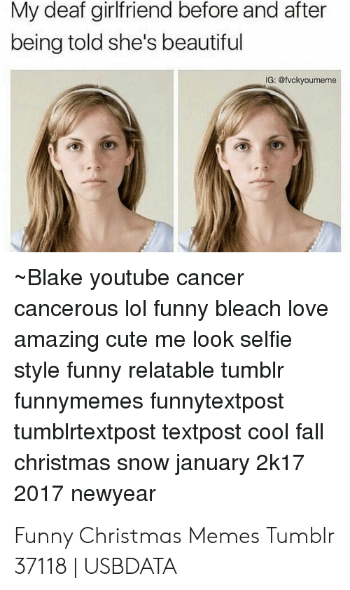 Christmas Memes Tumblr: My deaf girlfriend before and after  being told she's beautiful  IG: @fvckyoumeme  Blake youtube cancer  cancerous lol funny bleach love  amazing cute me look selfie  style funny relatable tumblr  funnymemes funnytextpost  tumblrtextpost textpost cool fall  christmas snow january 2k17  2017 newyear Funny Christmas Memes Tumblr 37118   USBDATA