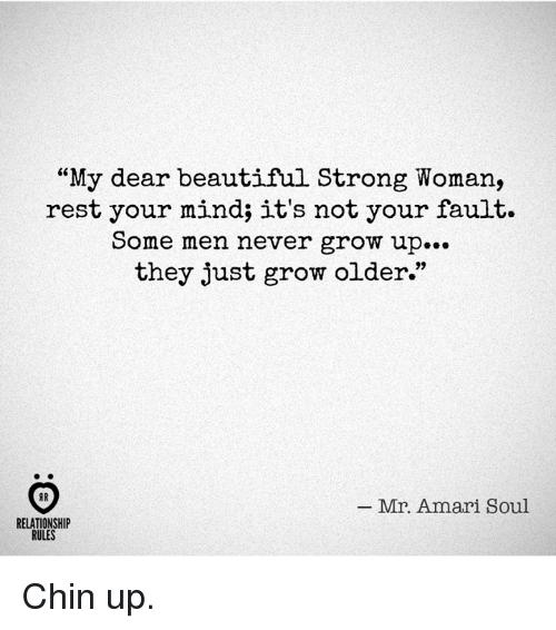 "Men Never Grow Up: ""My dear beautiful Strong Woman,  rest your mind; it's not your fault.  Some men never grow up...  they just grow older.""  _ Mr. Amari Soul  RELATIONSHIP  RULES Chin up."