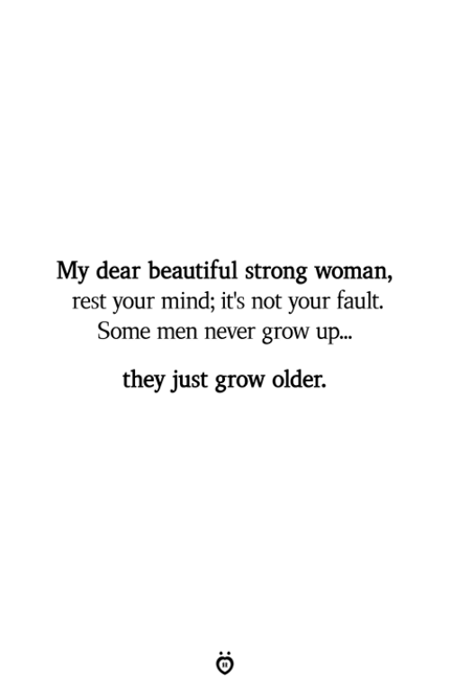 Men Never Grow Up: My dear beautiful strong woman,  rest your mind; it's not your fault.  Some men never grow up...  they just grow older.