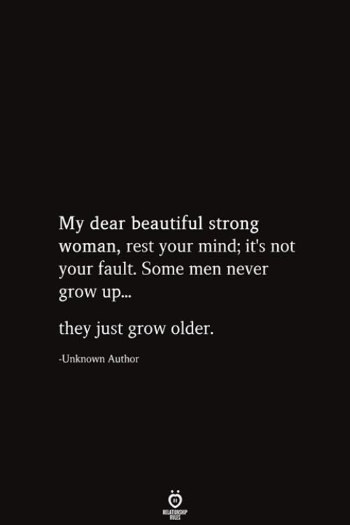 Men Never Grow Up: My dear beautiful strong  woman, rest your mind; it's not  your fault. Some men never  grow up...  they just grow older.  -Unknown Author  RELATIONSHIP  ES