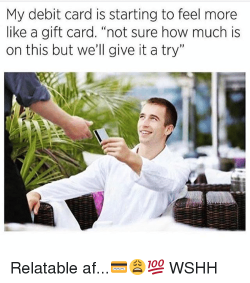 "give it a try: My debit card is starting to feel more  like a gift card. ""not sure how much is  on this but we'll give it a try"" Relatable af...💳😩💯 WSHH"