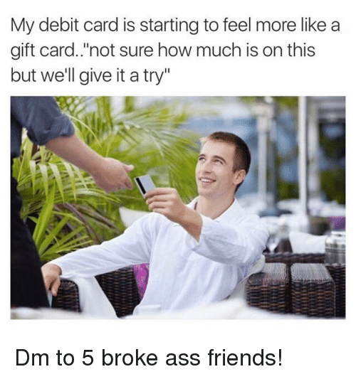 "give it a try: My debit card is starting to feel more like a  gift card.'not sure how much is on this  but we'll give it a try"" Dm to 5 broke ass friends!"