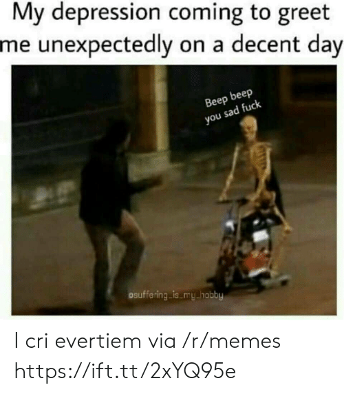 I Cri: My depression coming to greet  me unexpectedly on a decent day  Beep beep  you sad fuclk  osuffering is my hobby I cri evertiem via /r/memes https://ift.tt/2xYQ95e