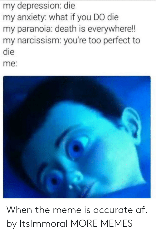 Perfectness: my depression: die  my anxiety: what if you DO die  my paranoia: death is everywhere!!  my narcissism: you're too perfect to  die  me: When the meme is accurate af. by ItsImmoral MORE MEMES