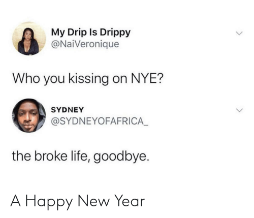 sydney: My Drip Is Drippy  @NaiVeronique  Who you kissing on NYE?  SYDNEY  @SYDNEYOFAFRICA_  the broke life, goodbye. A Happy New Year