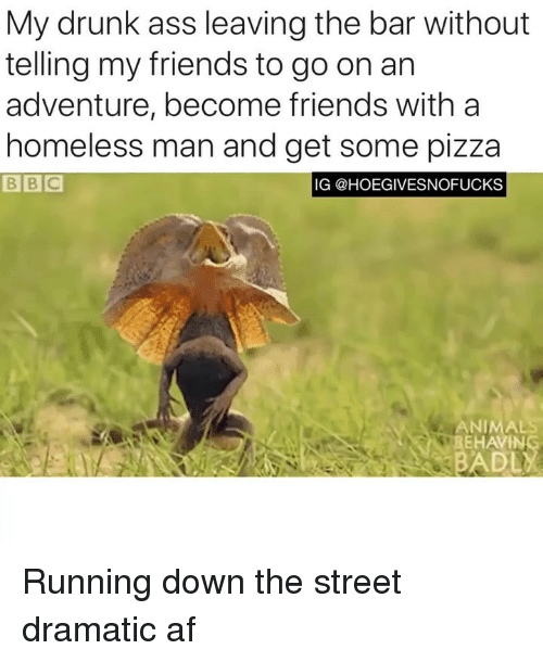 Af, Ass, and Drunk: My drunk ass leaving the bar without  telling my friends to go on an  adventure, become friends with a  homeless man and get some pizza  B BIC  IG @HOEGIVESNOFUCKS  ANIMAL  HAVIN  BADL Running down the street dramatic af