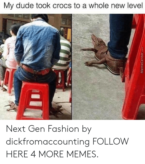 next gen: My dude took crocs to a whole new level  MemeCenter.com Next Gen Fashion by dickfromaccounting FOLLOW HERE 4 MORE MEMES.