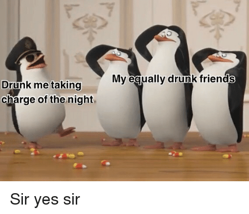 Drunk Friends: My eaually drunk friends  Drunk me taking  charge of the night Sir yes sir