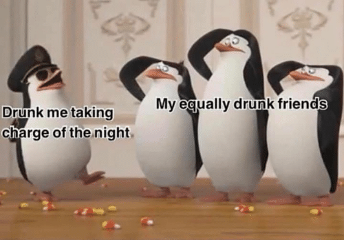 Drunk Friends: My eaually drunk friends  Drunk me taking  charge of the night,