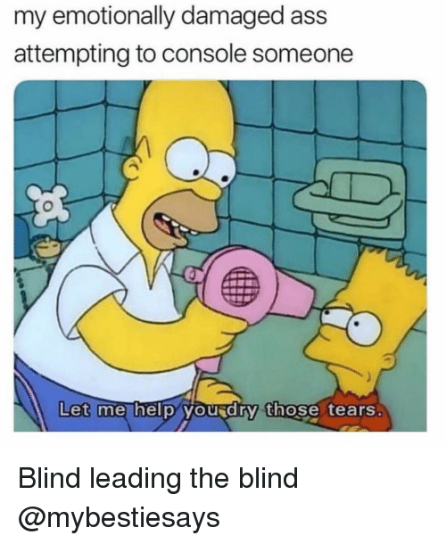 Ass, Girl Memes, and Tears: my emotionally damaged ass  attempting to console someone  Let  me hel p vou d rý those tears Blind leading the blind @mybestiesays