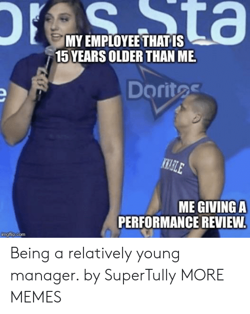 Dank, Memes, and Target: MY EMPLOYEE THAT IS  15 YEARS OLDER THAN ME  Doritas  ME GIVINGA  PERFORMANCE REVIEW  imgiip.com Being a relatively young manager. by SuperTully MORE MEMES