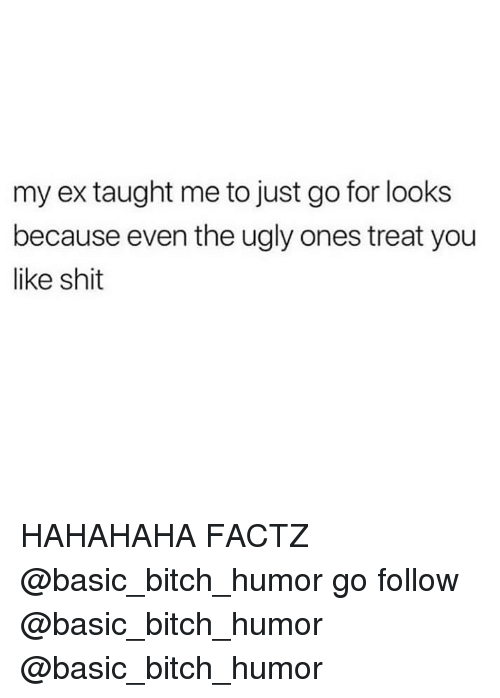 Basic Bitch, Bitch, and Memes: my ex taught me to just go for looks  because even the ugly ones treat you  like shit HAHAHAHA FACTZ @basic_bitch_humor go follow @basic_bitch_humor @basic_bitch_humor