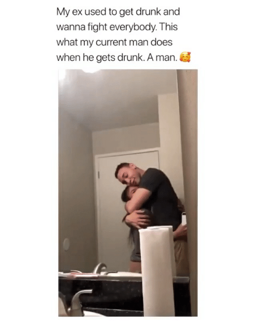 Drunk, Girl Memes, and Fight: My ex used to get drunk and  wanna fight everybody. This  what my current man does  when he gets drunk. A man.
