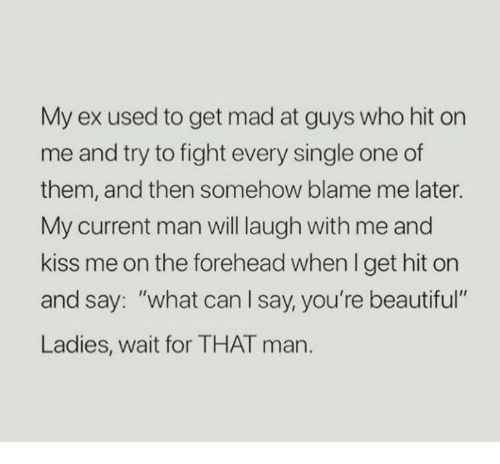 """Beautiful, Kiss, and Mad: My ex used to get mad at guys who hit on  me and try to fight every single one of  them, and then somehow blame me later.  My current man will laugh with me and  kiss me on the forehead when I get hit orn  and say: """"what can l say, you're beautiful  Ladies, wait for THAT man."""
