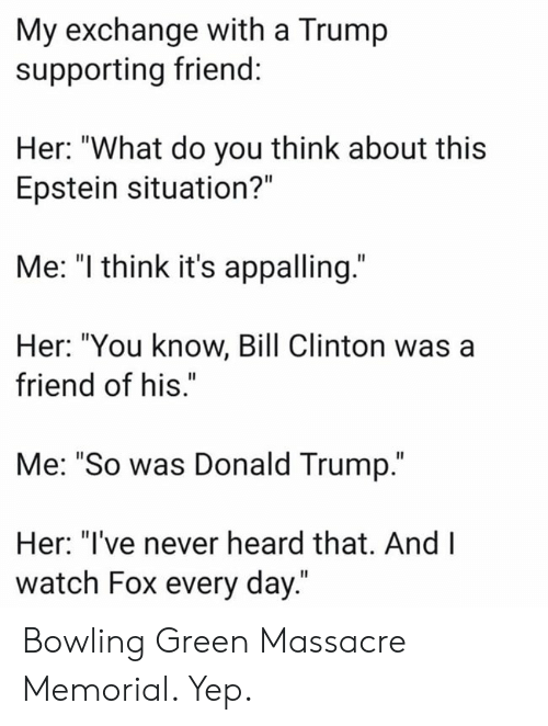 """Bill Clinton, Donald Trump, and Bowling: My exchange with a Trump  supporting friend:  Her: """"What do you think about this  Epstein situation?""""  Me: """"I think it's appalling.""""  Her: """"You know, Bill Clinton was a  friend of his.""""  Me: """"So was Donald Trump.""""  Her: """"I've never heard that. And I  watch Fox every day."""" Bowling Green Massacre Memorial. Yep."""
