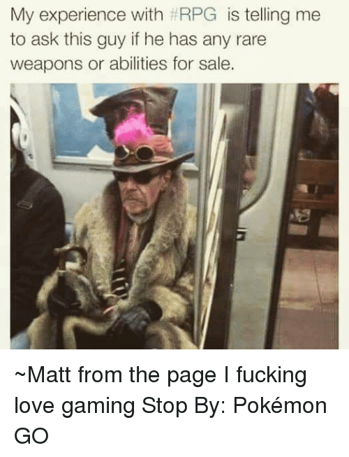 Game Stop: My experience with HRPG  is telling me  to ask this guy if he has any rare  weapons or abilities for sale. ~Matt from the page I fucking love gaming Stop By: Pokémon GO
