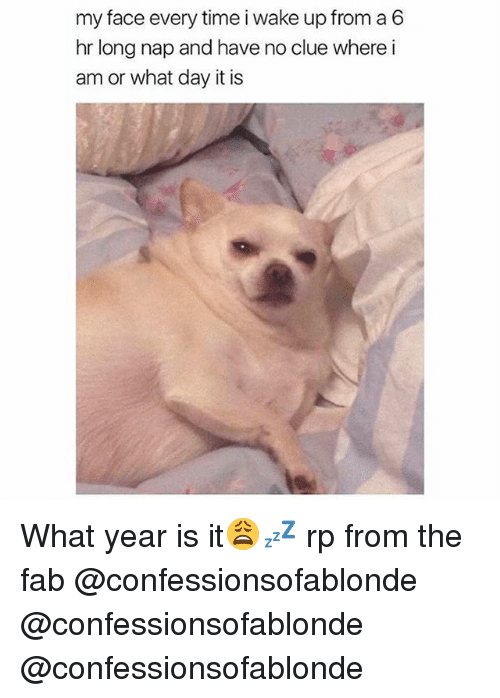 what year is it: my face every time i wake up from a 6  hr long nap and have no clue where i  am or what day it is What year is it😩💤 rp from the fab @confessionsofablonde @confessionsofablonde @confessionsofablonde